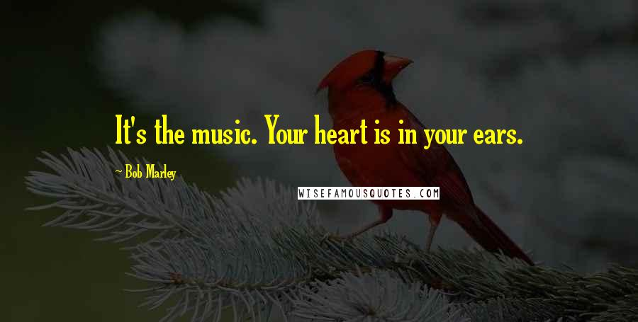 Bob Marley quotes: It's the music. Your heart is in your ears.