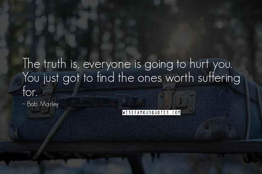 Bob Marley quotes: The truth is, everyone is going to hurt you. You just got to find the ones worth suffering for.