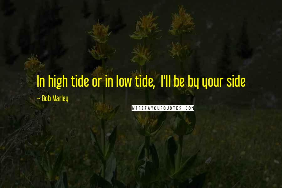 Bob Marley quotes: In high tide or in low tide, I'll be by your side
