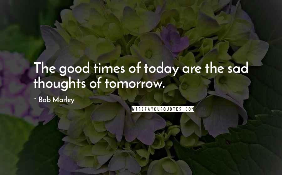 Bob Marley quotes: The good times of today are the sad thoughts of tomorrow.
