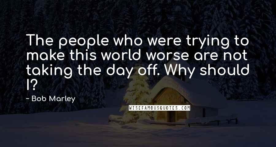 Bob Marley quotes: The people who were trying to make this world worse are not taking the day off. Why should I?