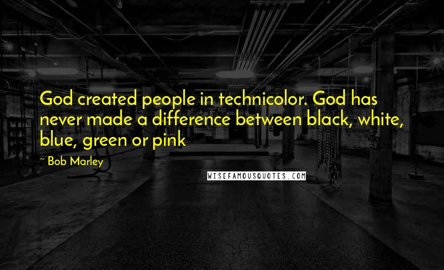 Bob Marley quotes: God created people in technicolor. God has never made a difference between black, white, blue, green or pink