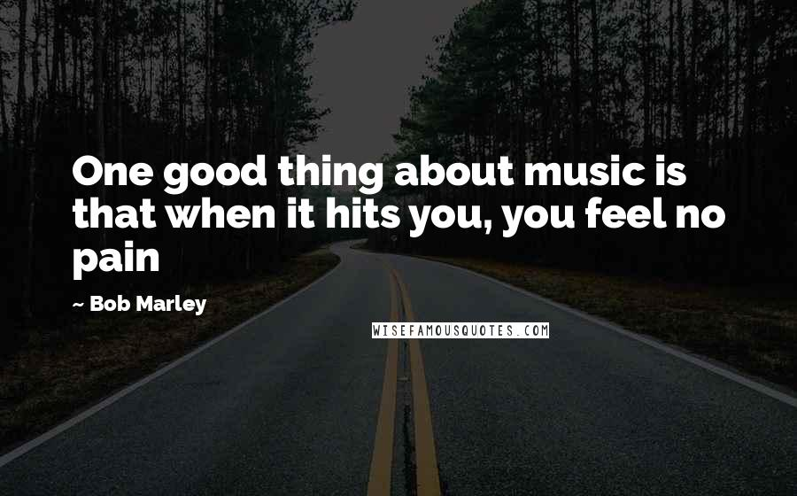 Bob Marley quotes: One good thing about music is that when it hits you, you feel no pain