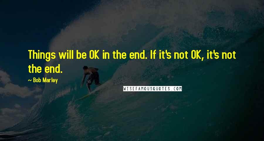 Bob Marley quotes: Things will be OK in the end. If it's not OK, it's not the end.