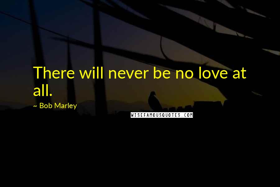 Bob Marley quotes: There will never be no love at all.