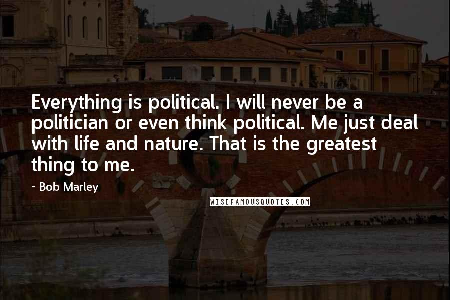 Bob Marley quotes: Everything is political. I will never be a politician or even think political. Me just deal with life and nature. That is the greatest thing to me.