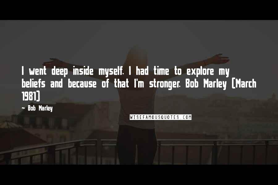 Bob Marley quotes: I went deep inside myself. I had time to explore my beliefs and because of that I'm stronger. Bob Marley (March 1981)