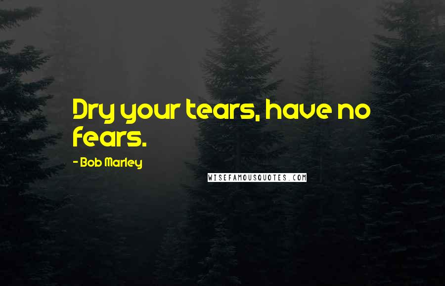 Bob Marley quotes: Dry your tears, have no fears.