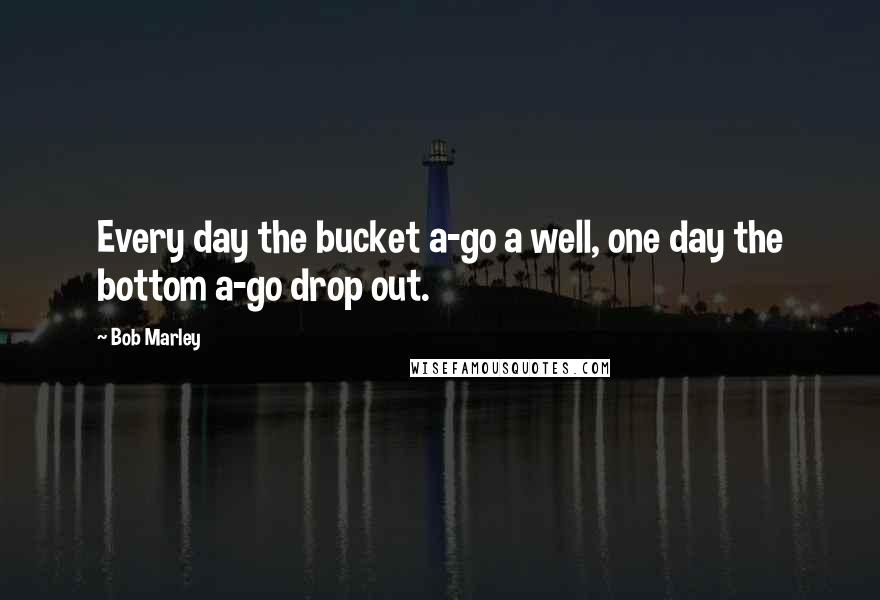 Bob Marley quotes: Every day the bucket a-go a well, one day the bottom a-go drop out.