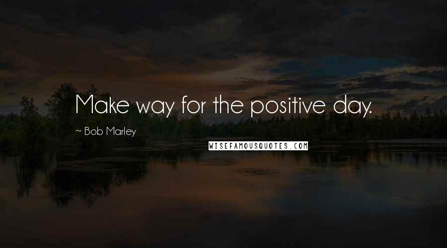 Bob Marley quotes: Make way for the positive day.