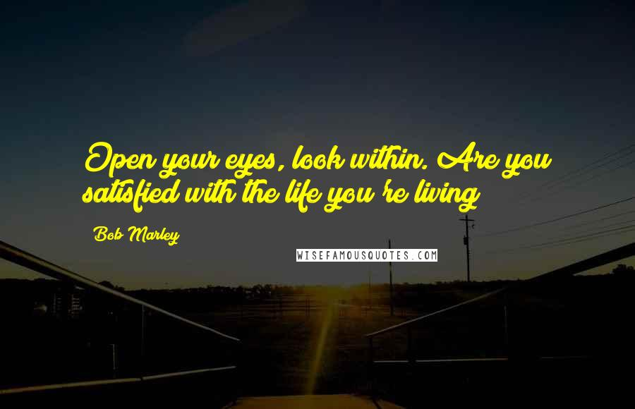 Bob Marley quotes: Open your eyes, look within. Are you satisfied with the life you're living?