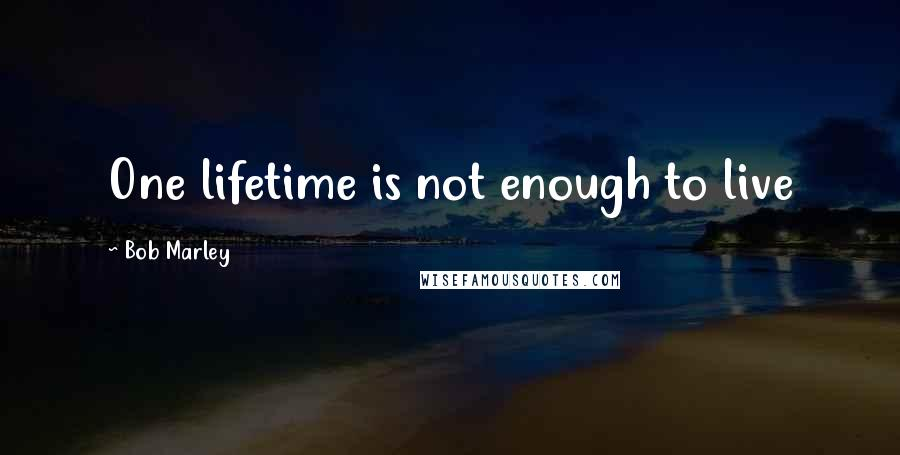Bob Marley quotes: One lifetime is not enough to live