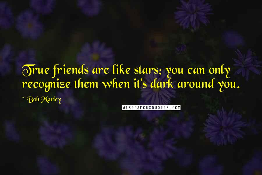 Bob Marley quotes: True friends are like stars; you can only recognize them when it's dark around you.