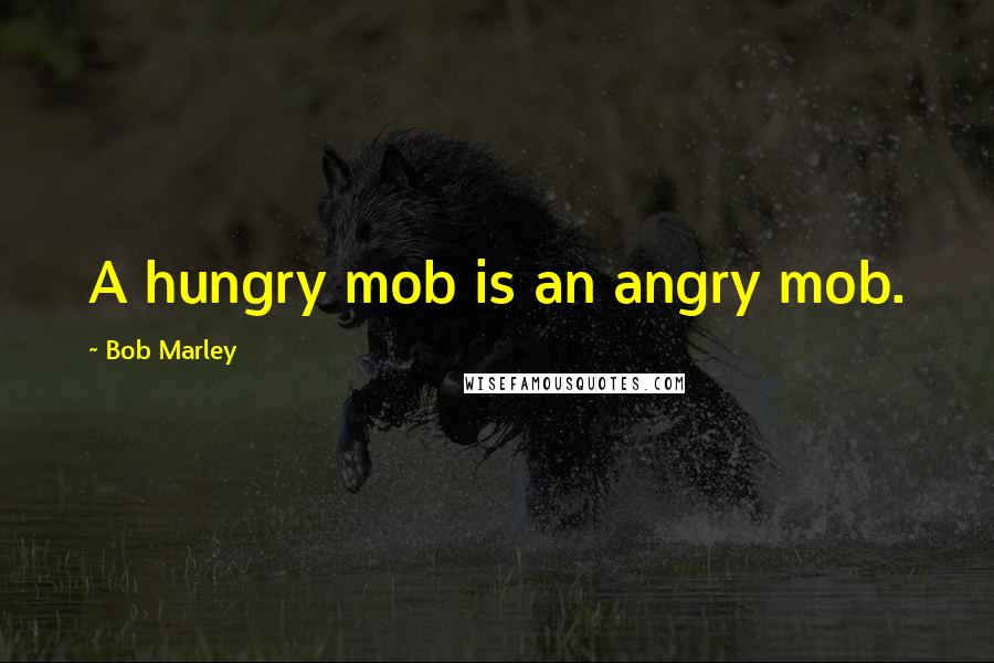 Bob Marley quotes: A hungry mob is an angry mob.