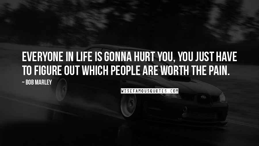 Bob Marley quotes: Everyone in life is gonna hurt you, you just have to figure out which people are worth the pain.