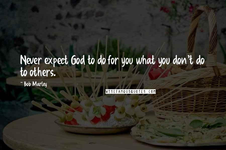 Bob Marley quotes: Never expect God to do for you what you don't do to others.