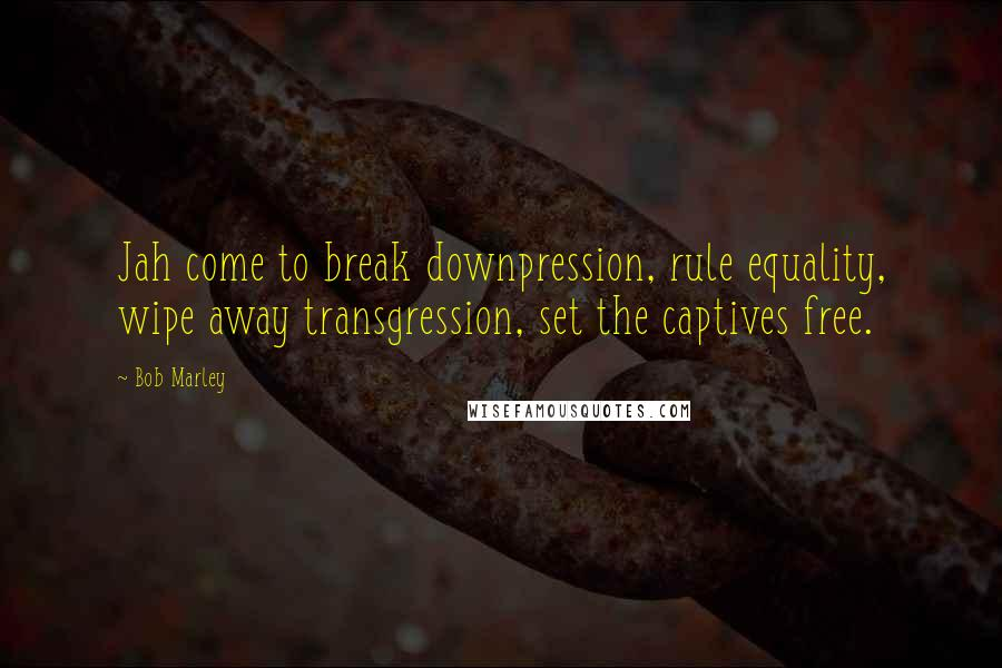 Bob Marley quotes: Jah come to break downpression, rule equality, wipe away transgression, set the captives free.