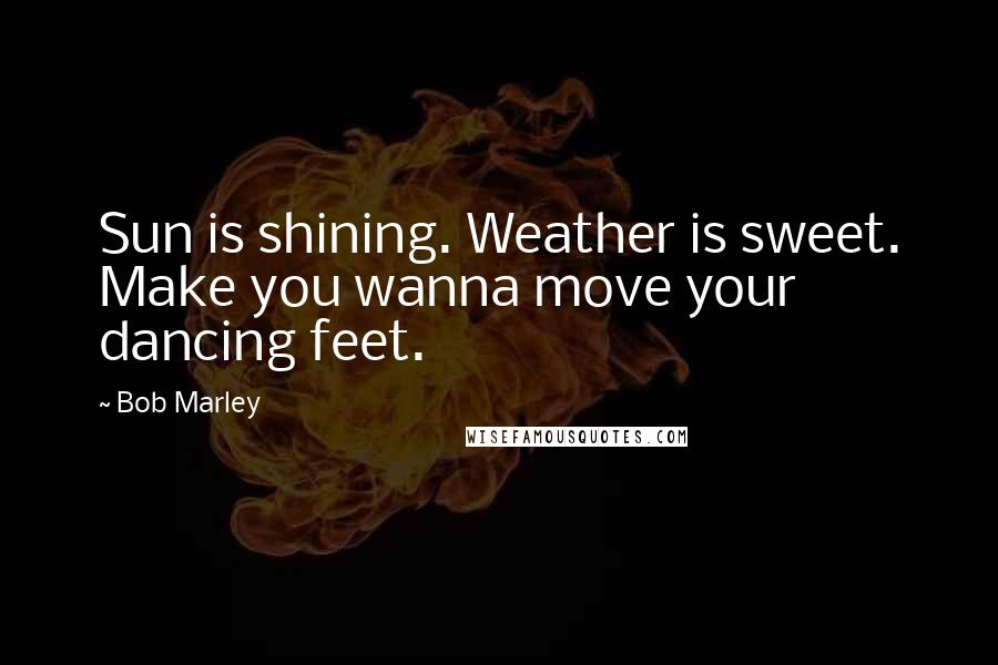 Bob Marley quotes: Sun is shining. Weather is sweet. Make you wanna move your dancing feet.
