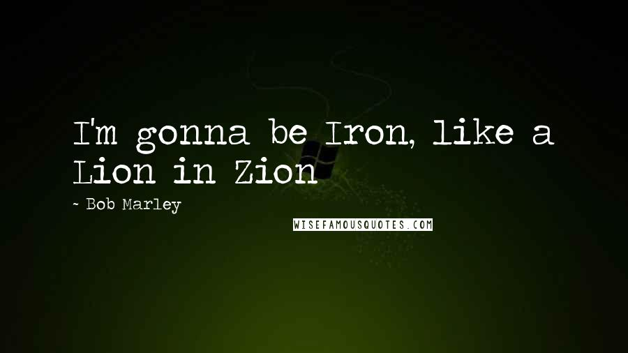 Bob Marley quotes: I'm gonna be Iron, like a Lion in Zion