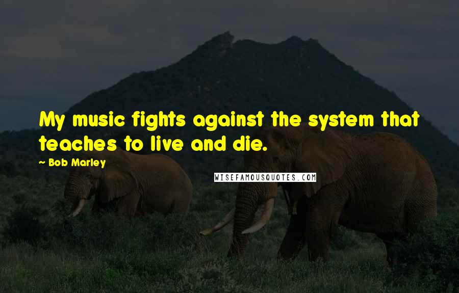 Bob Marley quotes: My music fights against the system that teaches to live and die.