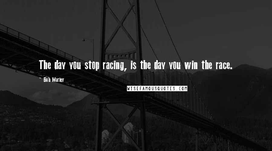 Bob Marley quotes: The day you stop racing, is the day you win the race.