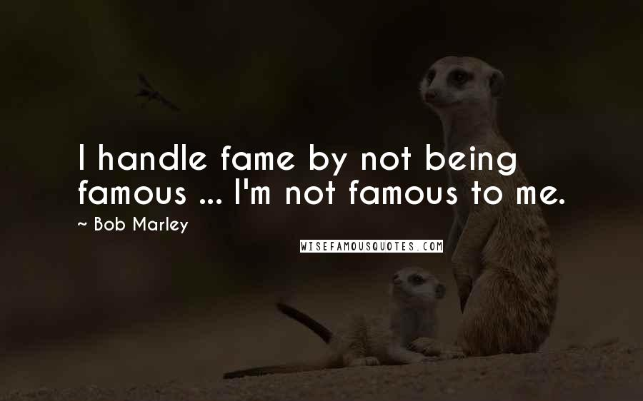 Bob Marley quotes: I handle fame by not being famous ... I'm not famous to me.