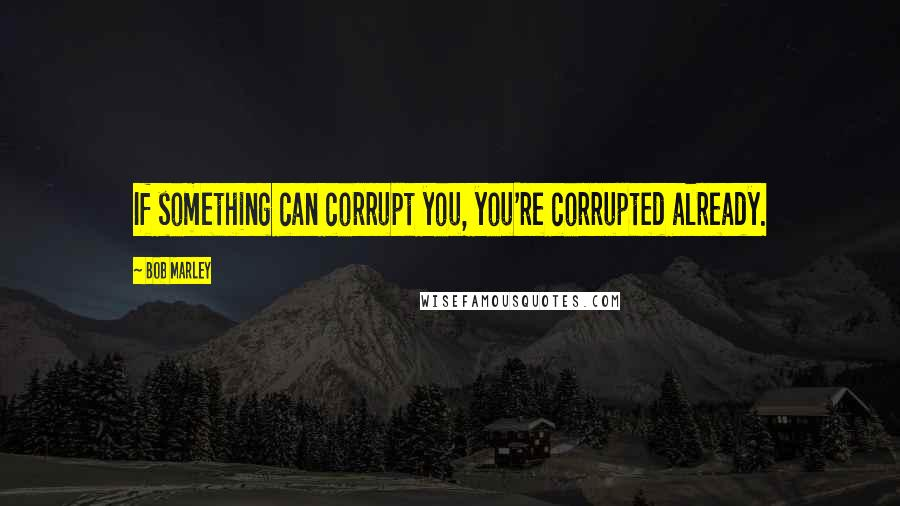 Bob Marley quotes: If something can corrupt you, you're corrupted already.