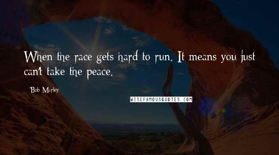 Bob Marley quotes: When the race gets hard to run. It means you just can't take the peace.