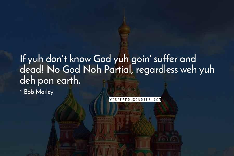 Bob Marley quotes: If yuh don't know God yuh goin' suffer and dead! No God Noh Partial, regardless weh yuh deh pon earth.