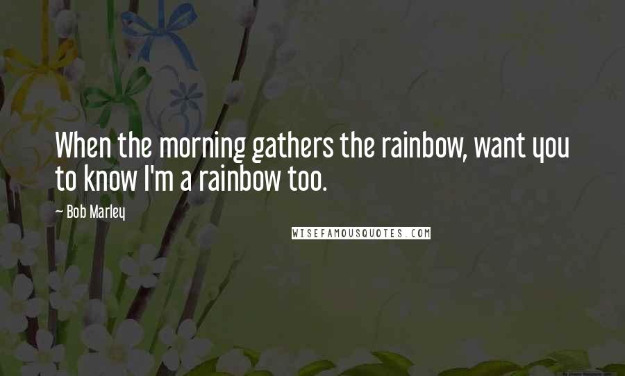 Bob Marley quotes: When the morning gathers the rainbow, want you to know I'm a rainbow too.