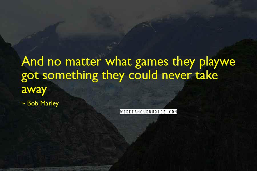 Bob Marley quotes: And no matter what games they playwe got something they could never take away