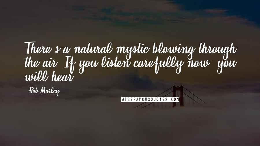 Bob Marley quotes: There's a natural mystic blowing through the air. If you listen carefully now, you will hear.