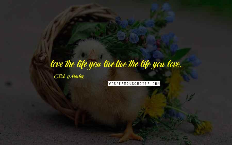 Bob Marley quotes: love the life you live.live the life you love.