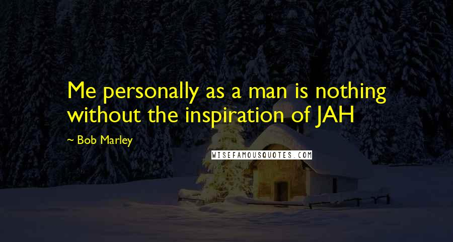 Bob Marley quotes: Me personally as a man is nothing without the inspiration of JAH