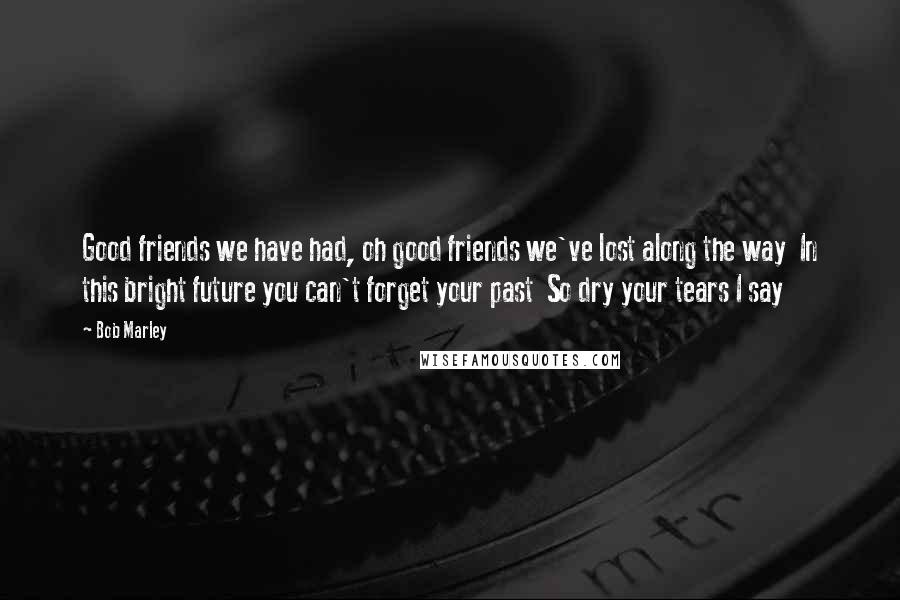 Bob Marley quotes: Good friends we have had, oh good friends we've lost along the way In this bright future you can't forget your past So dry your tears I say