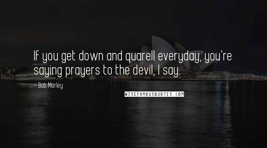 Bob Marley quotes: If you get down and quarell everyday, you're saying prayers to the devil, I say.