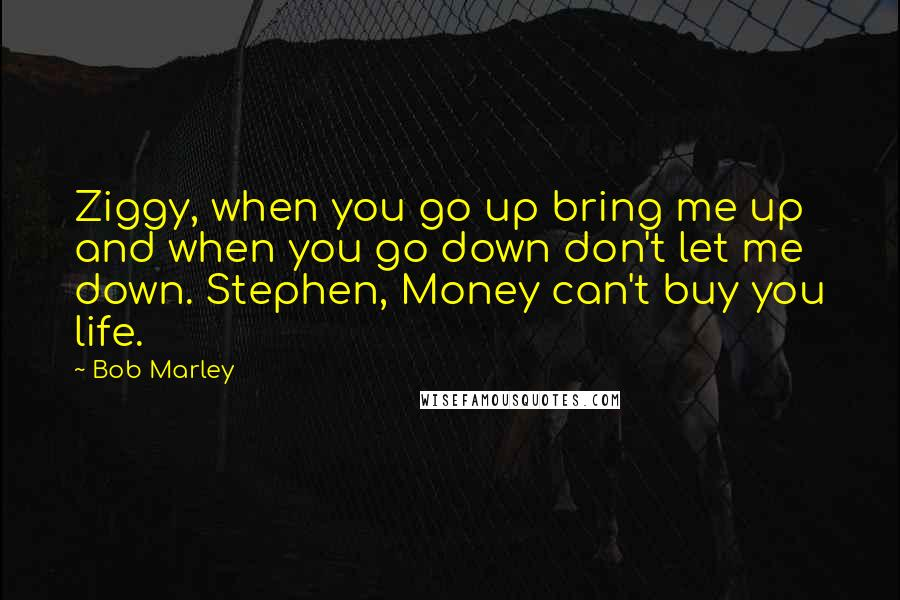 Bob Marley quotes: Ziggy, when you go up bring me up and when you go down don't let me down. Stephen, Money can't buy you life.