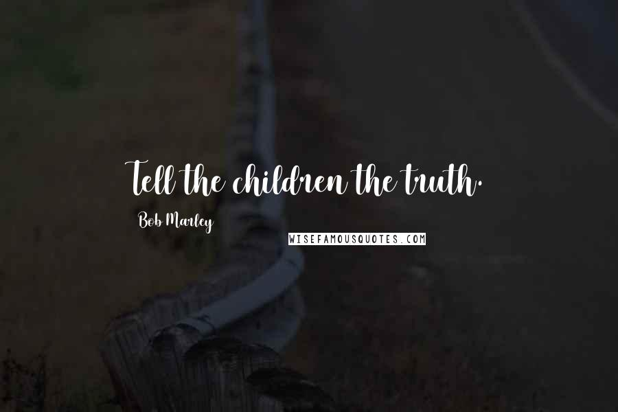 Bob Marley quotes: Tell the children the truth.