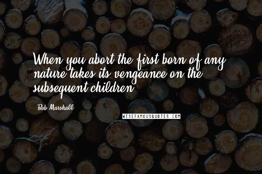 Bob Marshall quotes: When you abort the first born of any, nature takes its vengeance on the subsequent children,