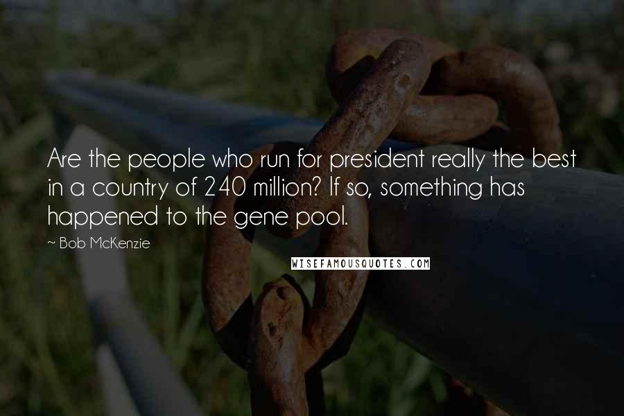 Bob McKenzie quotes: Are the people who run for president really the best in a country of 240 million? If so, something has happened to the gene pool.