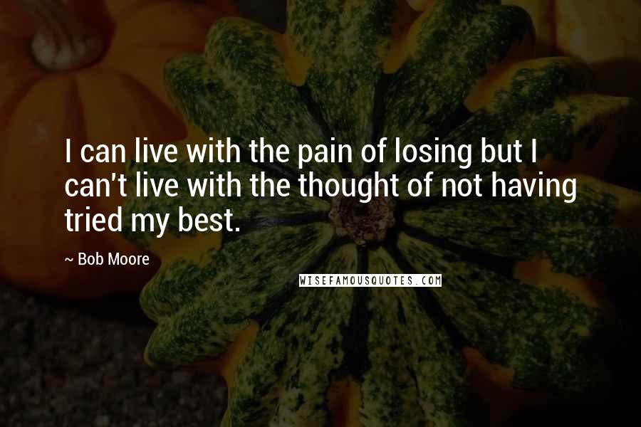 Bob Moore quotes: I can live with the pain of losing but I can't live with the thought of not having tried my best.