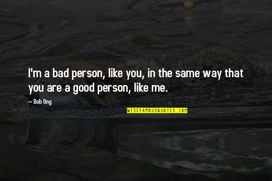 Bob Ong's Quotes By Bob Ong: I'm a bad person, like you, in the