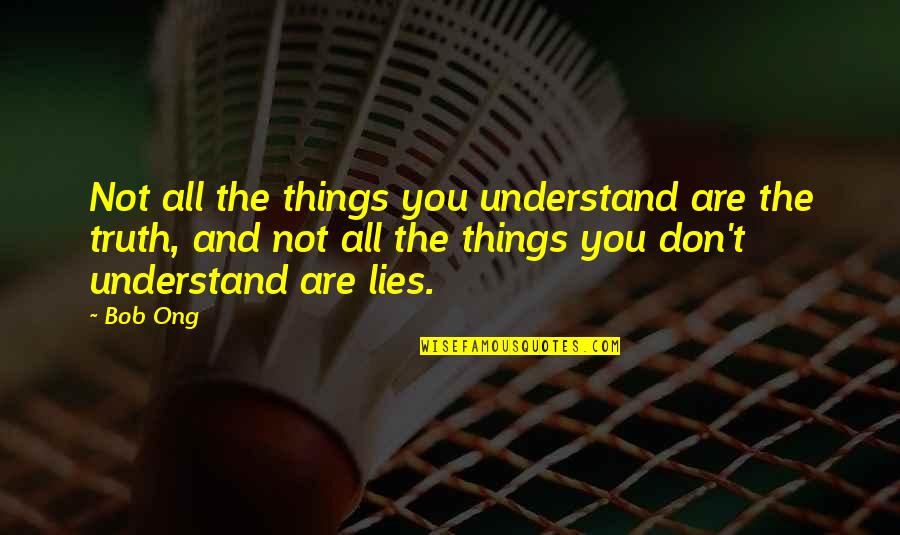Bob Ong's Quotes By Bob Ong: Not all the things you understand are the