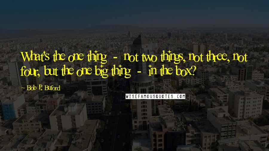 Bob P. Buford quotes: What's the one thing - not two things, not three, not four, but the one big thing - in the box?