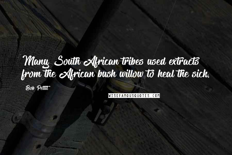 Bob Pettit quotes: Many South African tribes used extracts from the African bush willow to heal the sick.