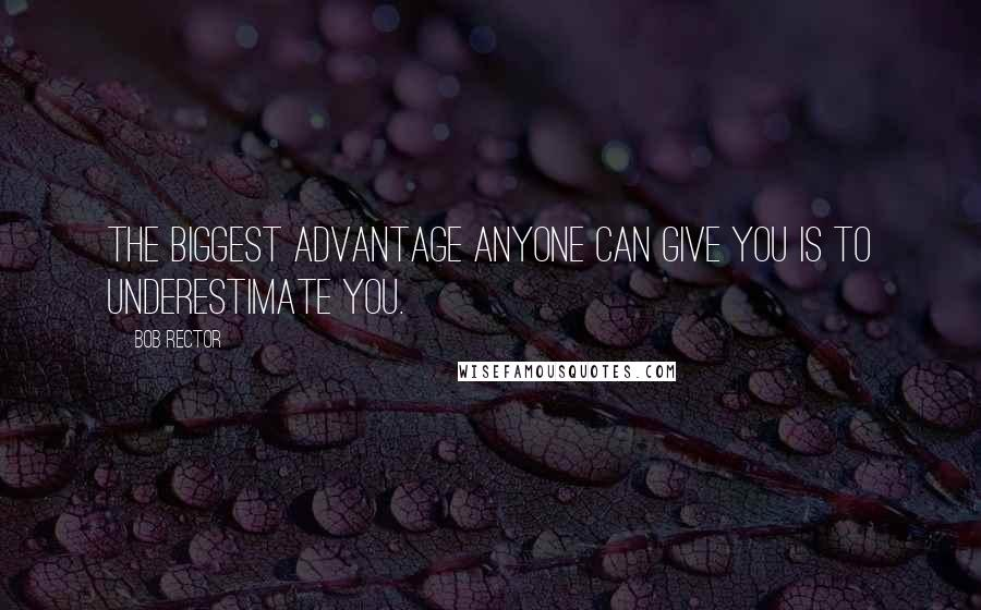 Bob Rector quotes: The biggest advantage anyone can give you is to underestimate you.