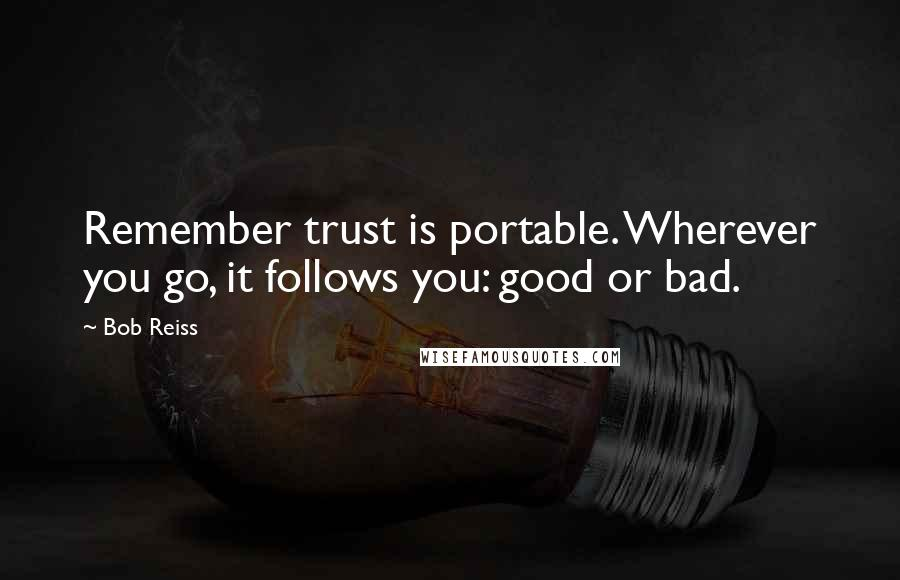 Bob Reiss quotes: Remember trust is portable. Wherever you go, it follows you: good or bad.