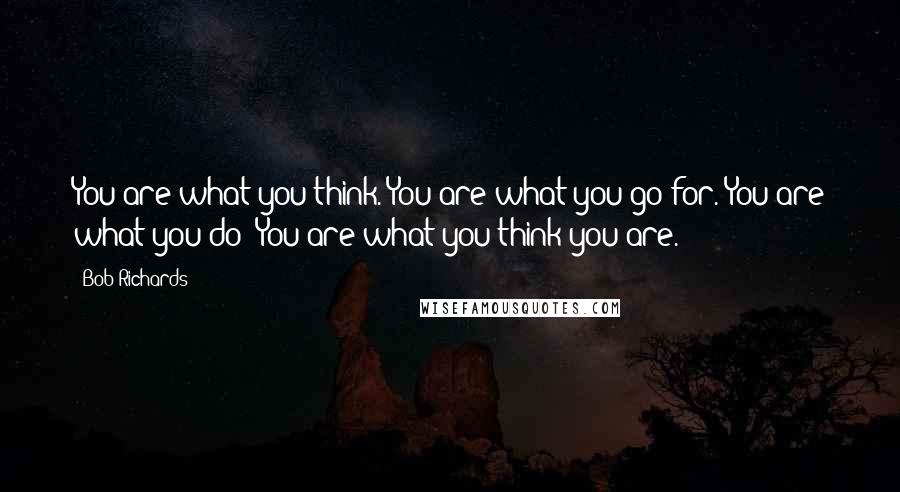 Bob Richards quotes: You are what you think. You are what you go for. You are what you do! You are what you think you are.