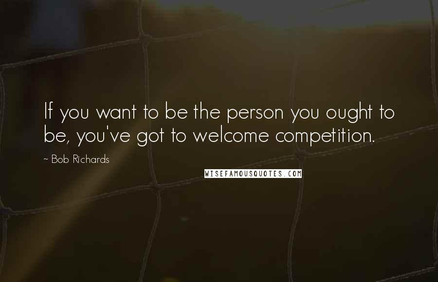 Bob Richards quotes: If you want to be the person you ought to be, you've got to welcome competition.