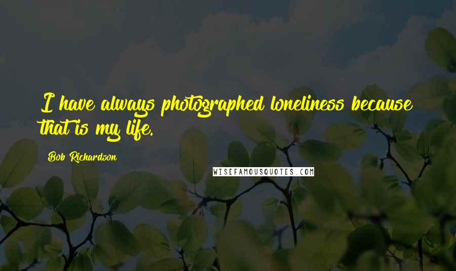 Bob Richardson quotes: I have always photographed loneliness because that is my life.